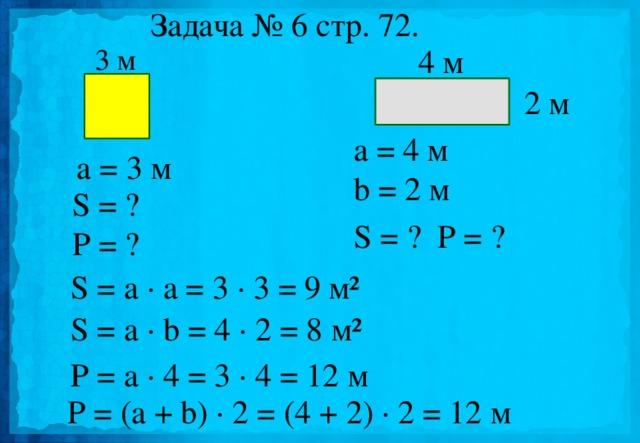 Задача № 6 стр. 72. 3 м 4 м 2 м a = 4 м b = 2 м a = 3 м S = ? P = ? S = ?   P = ?   S = a · a = 3 · 3 = 9 м²   S = a · b = 4 · 2 = 8 м²  Р = a · 4 = 3 · 4 = 12 м  P = (a + b) · 2 = (4 + 2) · 2 = 12 м