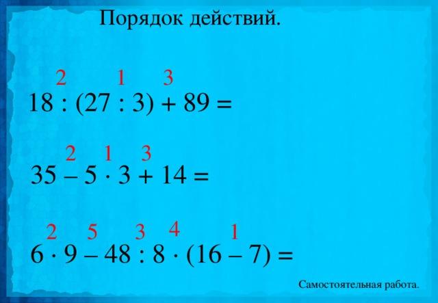 Порядок действий. 1 2 3 18 : (27 : 3) + 89 = 1 2 3 35 – 5 · 3 + 14 = 4 1 2 3 5 6 · 9 – 48 : 8 · (16 – 7) = Самостоятельная работа.
