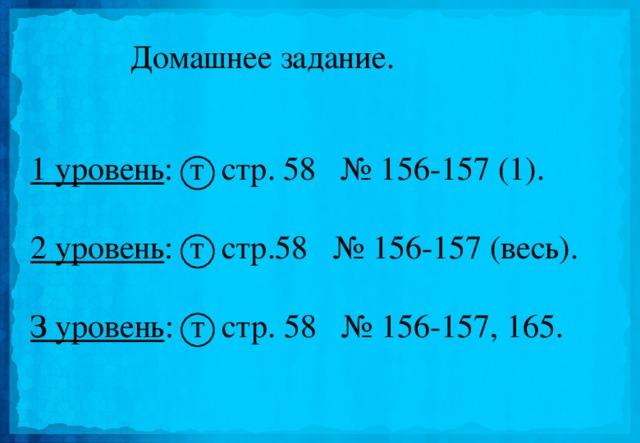 Домашнее задание. 1 уровень : т стр. 58 № 156-157 (1).  2 уровень : т стр.58 № 156-157 (весь). З уровень : т стр. 58 № 156-157, 165.