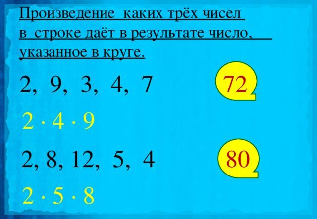 Произведение каких трёх чисел  в строке даёт в результате число,  указанное в круге.  2, 9, 3, 4, 7 72 2 · 4 · 9  2, 8, 12, 5, 4 80 2 · 5 · 8
