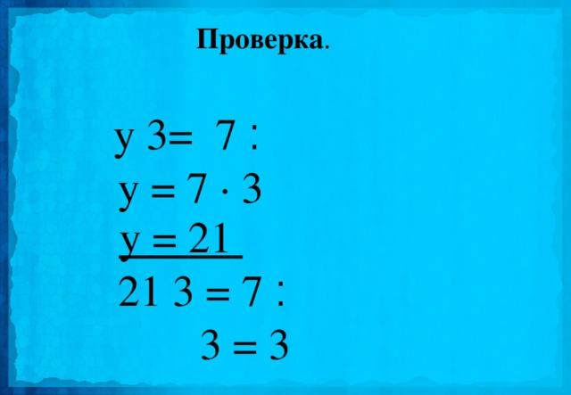 Проверка . y ׃  7 = 3  y = 7 · 3   y = 21  21  ׃  7 = 3   3 = 3
