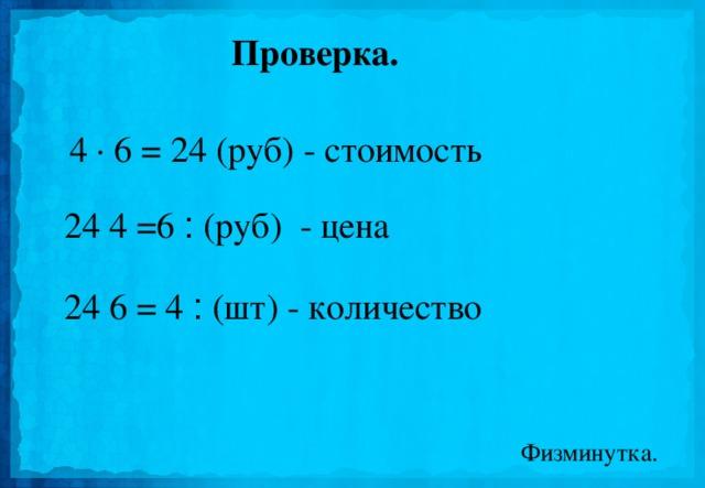 Проверка. 4 · 6 = 24 (руб) - стоимость 24 ׃  6 = 4 (руб) - цена 24 ׃  4 = 6 (шт) - количество Физминутка.