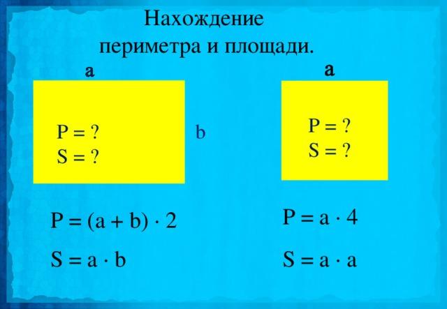 Нахождение  периметра и площади. P = ? S = ?  b P = ? S = ?  P = a · 4 P = (a + b) · 2 S = a · b S = a · a