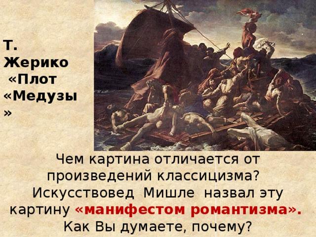 Т. Жерико  «Плот «Медузы» Чем картина отличается от произведений классицизма? Искусствовед Мишле назвал эту картину «манифестом романтизма».  Как Вы думаете, почему?