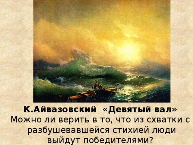 К.Айвазовский «Девятый вал» Можно ли верить в то, что из схватки с разбушевавшейся стихией люди выйдут победителями?