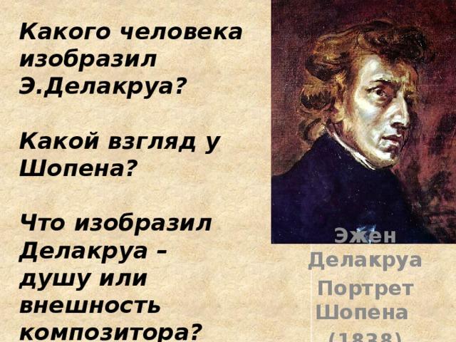 Какого человека изобразил Э.Делакруа?  Какой взгляд у Шопена?  Что изобразил Делакруа – душу или внешность композитора? Эжен Делакруа Портрет Шопена (1838)