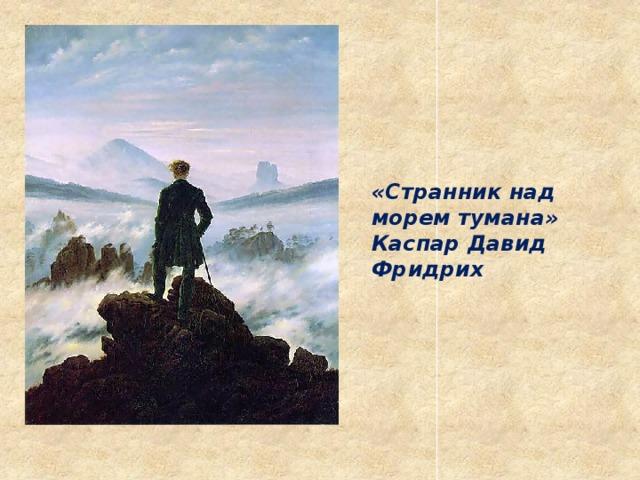 «Странник над морем тумана» Каспар Давид Фридрих