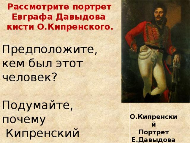 Рассмотрите портрет Евграфа Давыдова кисти О.Кипренского.  Предположите, кем был этот человек? Подумайте, почему  Кипренский называл его почти картиной? О.Кипренский Портрет Е.Давыдова