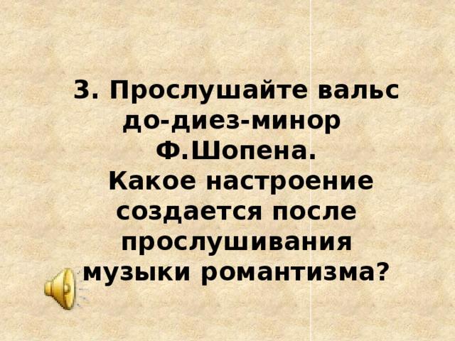 3. Прослушайте вальс до-диез-минор Ф.Шопена.  Какое настроение создается после прослушивания музыки романтизма?