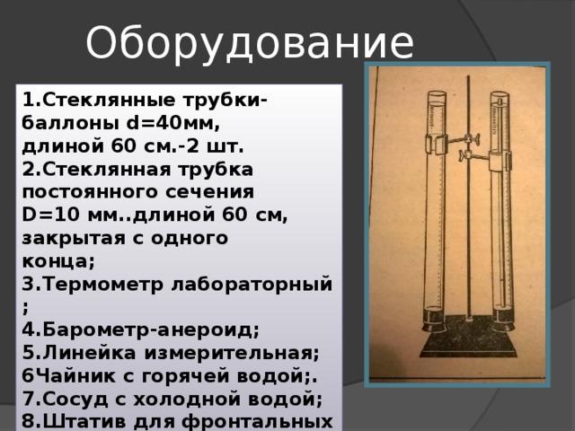 Оборудование 1.Стеклянные трубки-баллоны d=40мм, длиной 60 см.-2 шт. 2.Стеклянная трубка постоянного сечения D=10 мм..длиной 60 см, закрытая с одного конца; 3.Термометр лабораторный ; 4.Барометр-анероид; 5.Линейка измерительная; 6Чайник с горячей водой;. 7.Сосуд с холодной водой; 8.Штатив для фронтальных работ; 9.Пластилин.