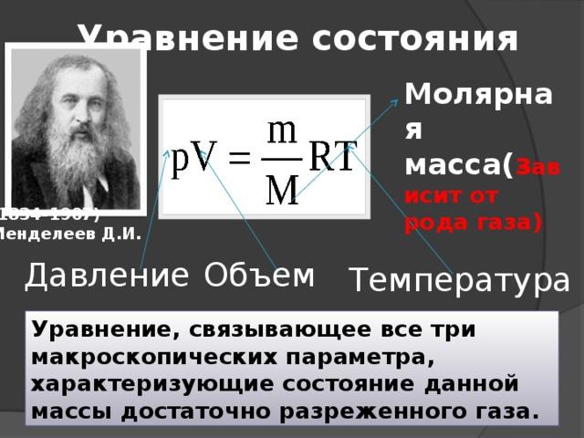 Уравнение состояния Молярная масса( з ависит от рода газа) (1834-1907) Менделеев Д.И. Давление Объем Температура Уравнение, связывающее все три макроскопических параметра, характеризующие состояние данной массы достаточно разреженного газа.