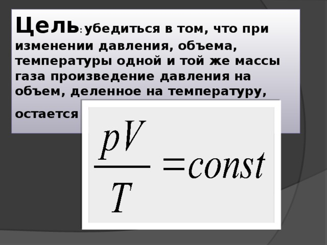 Цель : убедиться в том, что при изменении давления, объема, температуры одной и той же массы газа произведение давления на объем, деленное на температуру, остается постоянным.
