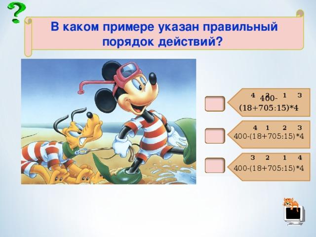 400-(18+705:15)*4 400-(18+705:15)*4 400-(18+705:15)*4  В каком примере указан правильный порядок действий?  3 4 2 1 2 3 1 4 3 2 1 4