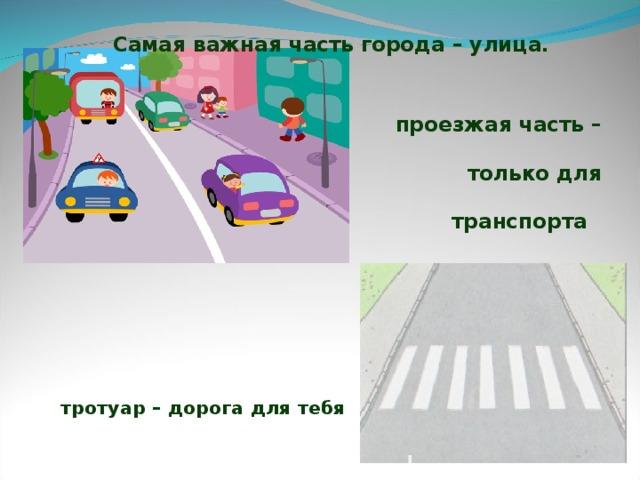 Самая важная часть города – улица.  проезжая часть – только для транспорта тротуар – дорога для тебя