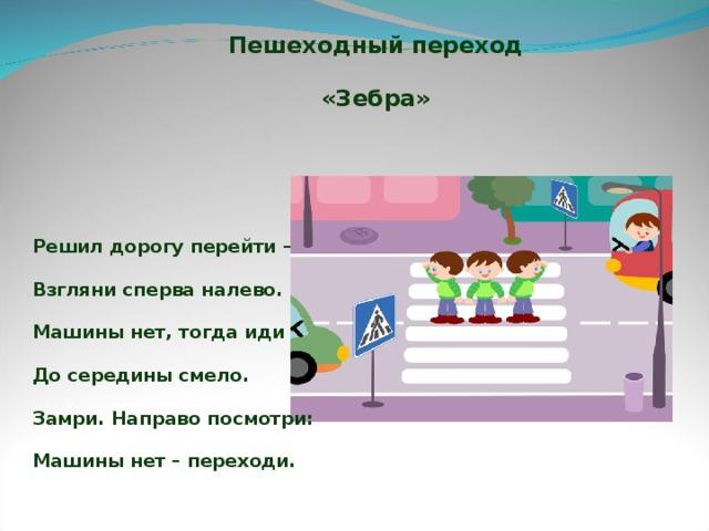 Пешеходный переход «Зебра» Решил дорогу перейти –  Взгляни сперва налево.  Машины нет, тогда иди  До середины смело.  Замри. Направо посмотри:  Машины нет – переходи.