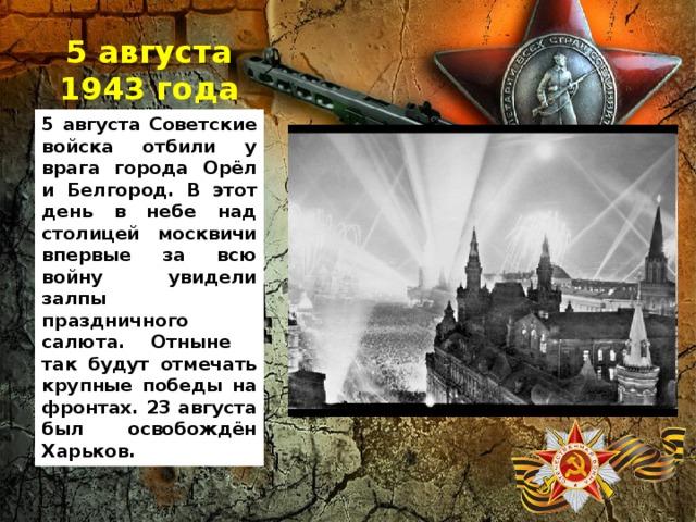 5 августа 1943 года 5 августа Советские войска отбили у врага города Орёл и Белгород. В этот день в небе над столицей москвичи впервые за всю войну увидели залпы праздничного салюта. Отныне так будут отмечать крупные победы на фронтах. 23 августа был освобождён Харьков.