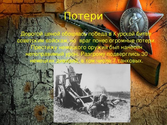 Потери  Дорогой ценой обошлась победа в Курской битве советским войскам, но враг понес огромные потери. Престижу немецкого оружия был нанесен непоправимый урон. Разгрому подверглись 30 немецких дивизий, в том числе 7 танковых.