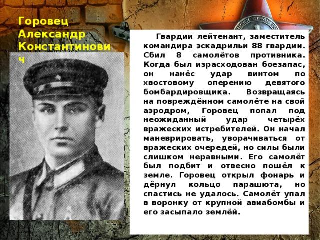 Горовец Александр Константинович  Гвардии лейтенант, заместитель командира эскадрильи 88 гвардии. Сбил 8 самолётов противника. Когда был израсходован боезапас, он нанёс удар винтом по хвостовому оперению девятого бомбардировщика. Возвращаясь на повреждённом самолёте на свой аэродром, Горовец попал под неожиданный удар четырёх вражеских истребителей. Он начал маневрировать, уворачиваться от вражеских очередей, но силы были слишком неравными. Его самолёт был подбит и отвесно пошёл к земле. Горовец открыл фонарь и дёрнул кольцо парашюта, но спастись не удалось. Самолёт упал в воронку от крупной авиабомбы и его засыпало землёй.