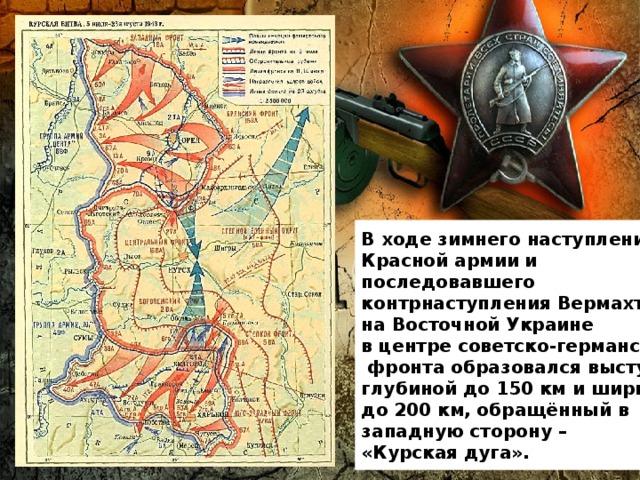 В ходе зимнего наступления Красной армии и последовавшего контрнаступления Вермахта на Восточной Украине в центре советско-германского  фронта образовался выступ глубиной до 150км и шириной до 200км, обращённый в западную сторону – «Курская дуга».