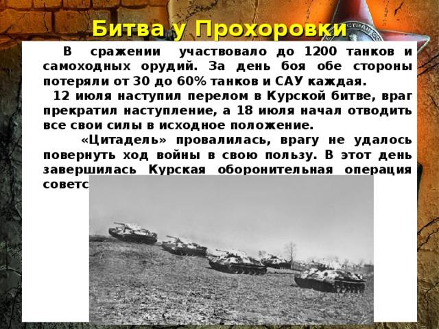 Битва у Прохоровки    В сражении участвовало до 1200 танков и самоходных орудий. За день боя обе стороны потеряли от 30 до 60% танков и САУ каждая.  12 июля наступил перелом в Курской битве, враг прекратил наступление, а 18 июля начал отводить все свои силы в исходное положение.  «Цитадель» провалилась, врагу не удалось повернуть ход войны в свою пользу. В этот день завершилась Курская оборонительная операция советских войск.