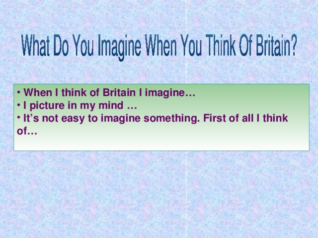 When I think of Britain I imagine…  I picture in my mind …  It's not easy to imagine something. First of all I think of…