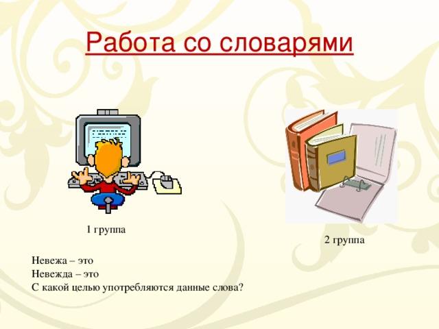 Работа со словарями 1 группа 2 группа Невежа – это Невежда – это С какой целью употребляются данные слова?