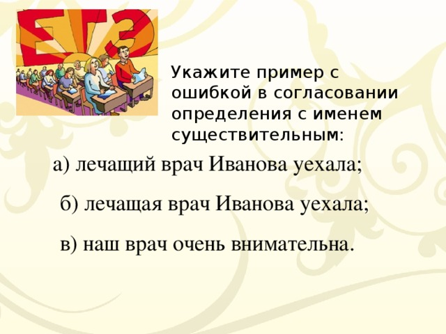 Укажите пример с ошибкой в согласовании определения с именем существительным:  а) лечащий врач Иванова уехала;  б) лечащая врач Иванова уехала;  в) наш врач очень внимательна.