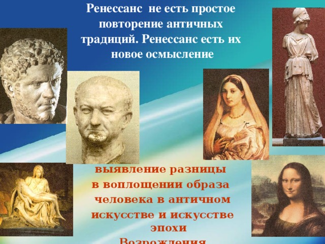 Ренессанс не есть простое  повторение античных  традиций. Ренессанс есть их  новое осмысление   выявление разницы в воплощении образа человека в античном искусстве и искусстве эпохи Возрождения