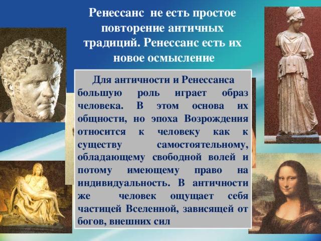 Ренессанс не есть простое  повторение античных  традиций. Ренессанс есть их  новое осмысление    Для античности и Ренессанса большую роль играет образ человека. В этом основа их общности, но эпоха Возрождения относится к человеку как к существу самостоятельному, обладающему свободной волей и потому имеющему право на индивидуальность. В античности же человек ощущает себя частицей Вселенной, зависящей от богов, внешних сил