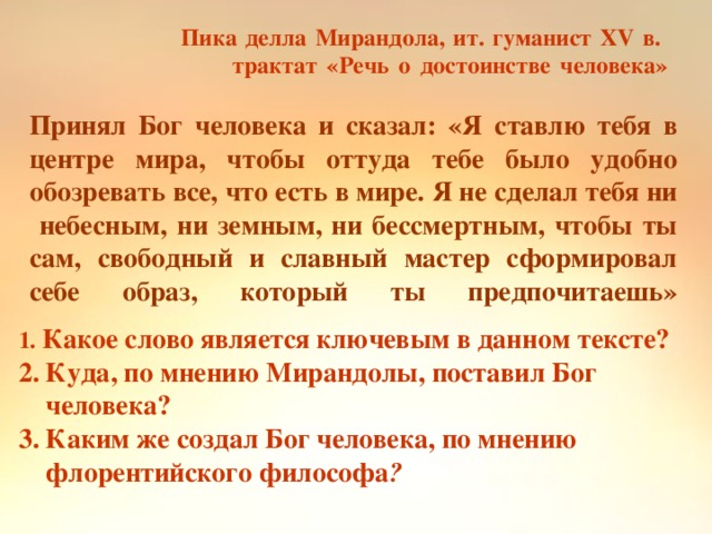 Пика делла Мирандола, ит. гуманист XV в.  трактат «Речь о достоинстве человека»   Принял Бог человека и сказал: «Я ставлю тебя в центре мира, чтобы оттуда тебе было удобно обозревать все, что есть в мире. Я не сделал тебя ни небесным, ни земным, ни бессмертным, чтобы ты сам, свободный и славный мастер сформировал себе образ, который ты предпочитаешь»   1. Какое слово является ключевым в данном тексте? 2. Куда, по мнению Мирандолы, поставил Бог  человека? 3. Каким же создал Бог человека, по мнению  флорентийского философа ?