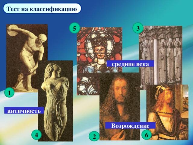 Тест на классификацию  3 5 средние века 1 античность Возрождение 4 6 2