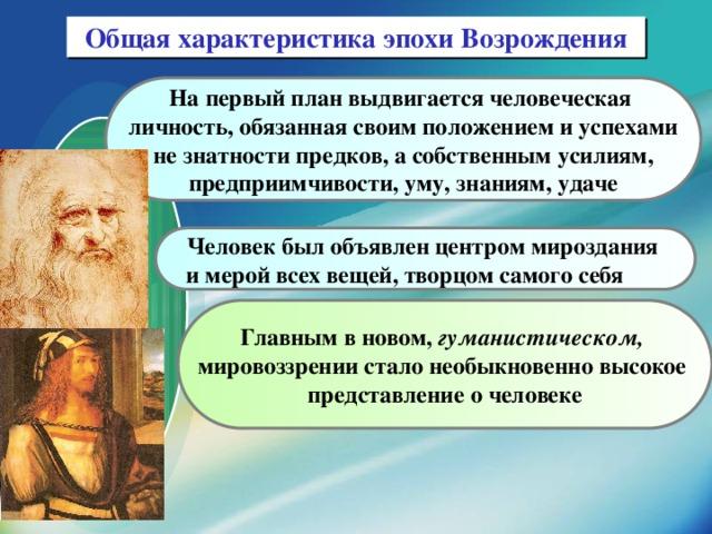Общая характеристика эпохи Возрождения На первый план выдвигается человеческая личность, обязанная своим положением и успехами  не знатности предков, а собственным усилиям, предприимчивости, уму, знаниям, удаче Человек был объявлен центром мироздания и мерой всех вещей, творцом самого себя Главным в новом, гуманистическом,  мировоззрении стало необыкновенно высокое представление о человеке