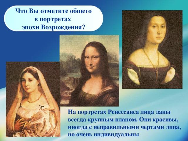 Что Вы отметите общего в портретах эпохи Возрождения?    На портретах Ренессанса лица даны всегда крупным планом. Они красивы, иногда с неправильными чертами лица, но очень индивидуальны