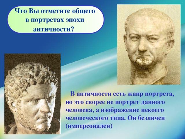 Что Вы отметите общего  в портретах эпохи античности?    В античности есть жанр портрета, но это скорее не портрет данного человека, а изображение некоего  человеческого типа. Он безличен (имперсонален)