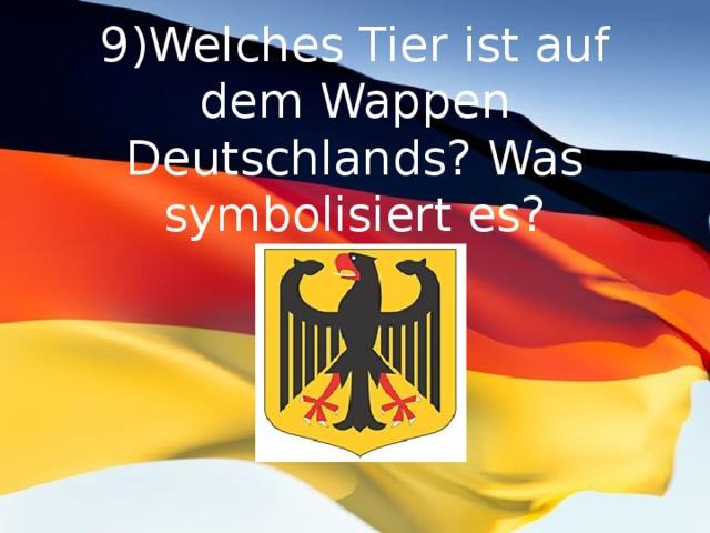 9)Welches Tier ist auf dem Wappen Deutschlands? Was symbolisiert es?