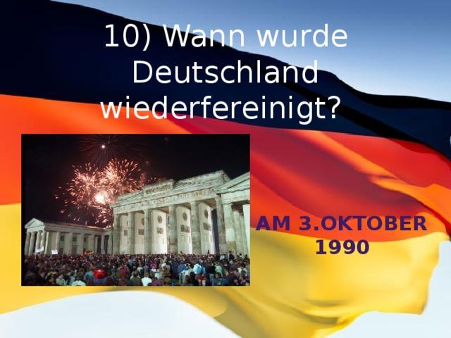 10) Wann wurde Deutschland wiederfereinigt? am 3.Oktober 1990