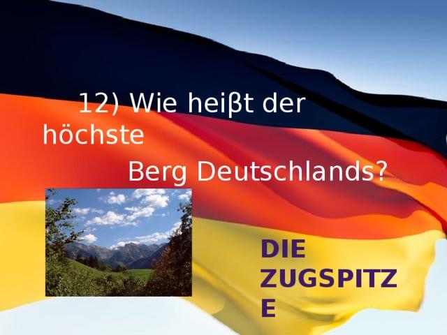 12) Wie heiβt der höchste  Berg Deutschlands? Die Zugspitze