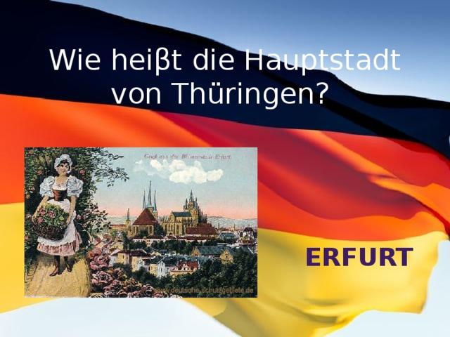 Wie heiβt die Hauptstadt von Thüringen? Erfurt