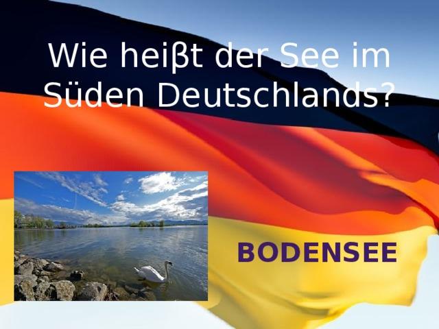 Wie heiβt der See im Süden Deutschlands? Bodensee