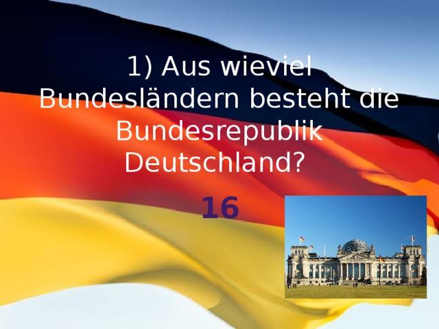 1) Aus wieviel Bundesländern besteht die Bundesrepublik Deutschland?   16