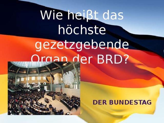 Wie heiβt das höchste gezetzgebende Organ der BRD? der Bundestag