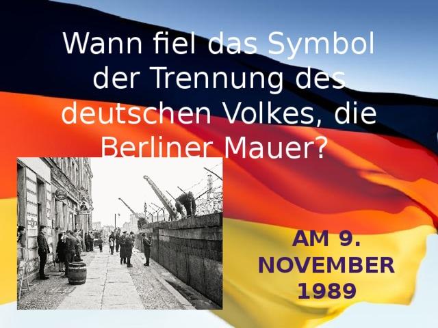 Wann fiel das Symbol der Trennung des deutschen Volkes, die Berliner Mauer? am 9. November 1989
