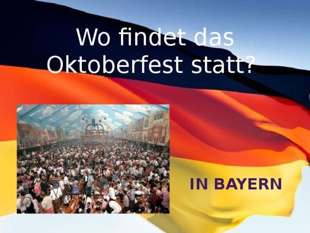 Wo findet das Oktoberfest statt? in Bayern