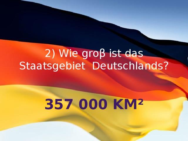 2) Wie groβ ist das Staatsgebiet Deutschlands? 357 000 km²