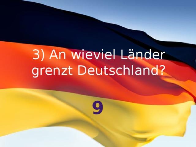 3) An wieviel Länder grenzt Deutschland? 9