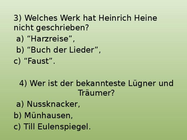 """3) Welches Werk hat Heinrich Heine nicht geschrieben?  a) """"Harzreise"""",  b) """"Buch der Lieder"""", c) """"Faust"""". 4) Wer ist der bekannteste Lügner und Träumer?  a) Nussknacker, b) Münhausen, c) Till Eulenspiegel."""