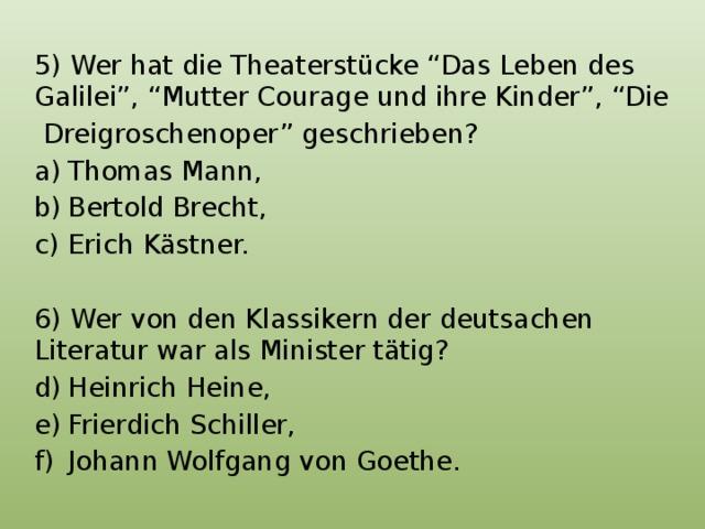 """5) Wer hat die Theaterstücke """"Das Leben des Galilei"""", """"Mutter Courage und ihre Kinder"""", """"Die  Dreigroschenoper"""" geschrieben? Thomas Mann, Bertold Brecht, Erich Kästner. 6) Wer von den Klassikern der deutsachen Literatur war als Minister tätig?"""