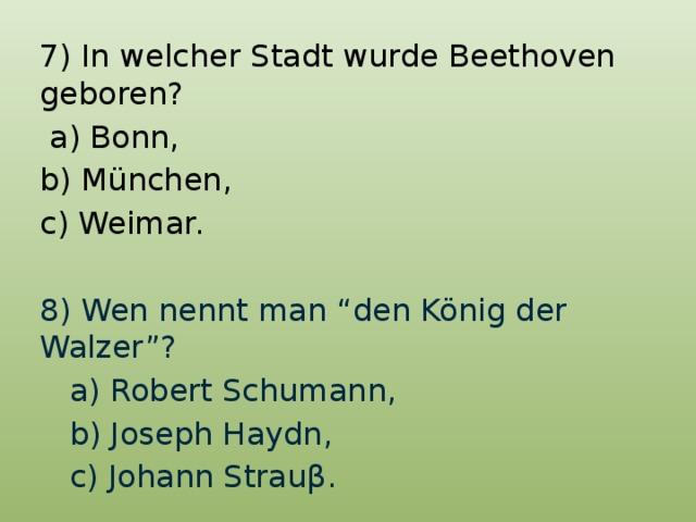 """7) In welcher Stadt wurde Beethoven geboren?  a) Bonn, b) München, c) Weimar. 8) Wen nennt man """"den König der Walzer""""?  a) Robert Schumann,  b) Joseph Haydn,  c) Johann Strauβ."""
