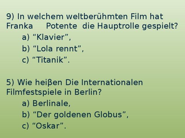 "9) In welchem weltberühmten Film hat Franka Potente die Hauptrolle gespielt?  a) ""Klavier"",  b) ""Lola rennt"",  c) ""Titanik"". 5) Wie heiβen Die Internationalen Filmfestspiele in Berlin?  a) Berlinale,  b) ""Der goldenen Globus"",  c) ""Oskar""."
