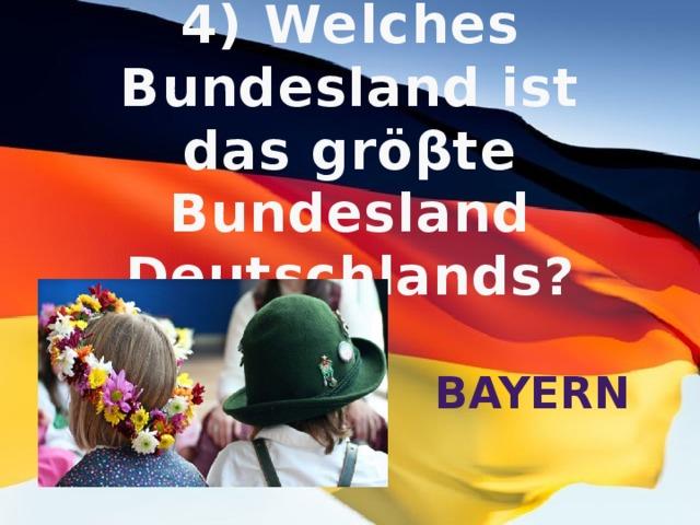 4) Welches Bundesland ist das gröβte Bundesland Deutschlands? Bayern